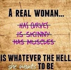"This is very true and something that everyone should know. Women believe they should look a certain way to attract men but in reality women can be who they want and look how ever they want and they will find someone who loves them for who they are. ""A real women"" can be whatever they want and no one has the ridge to judge them or make them feel low about themselves."