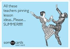 All these teachers pinning lesson ideas...Please.... SUMMER!!!!!!