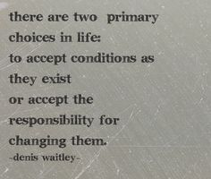 There are two primary choices in life: to accept conditions as they exist or accept the responsibility for changing them. Denis Waitley