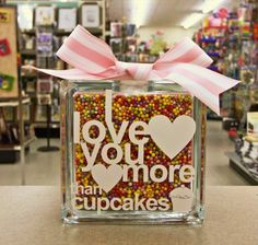 I love you more than cupcakes! Glass block + candy colored filler beads + vinyl and ribbon = CUTE!