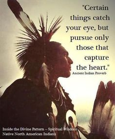 """Certain things catch your eye, but pursue only those that capture your heart""--Ancient Indian Proverb"