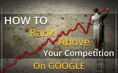 How To Rank Above Your Competition On Google