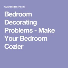 Bedroom Decorating Problems - Make Your Bedroom Cozier