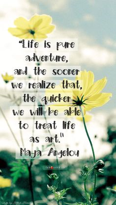 Life is pure adventure, and the sooner we realize that, the quicker we will be able to treat life as art. ~ Maya Angelou