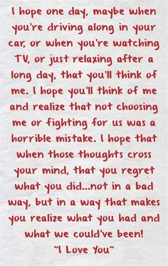 I hope one day, maybe when you're driving along in your car, or when you're watching TV, or just relaxing after a long day, that you'll think of me. I hope you'll think of me and realize that not choosing me or fighting for us was a horrible mistake. I hope that when those thoughts cross your mind, that you regret what you did…not in a bad way, but in a way that makes you realize what you had and what we could've been! I Love You Left Me Quotes, Choose Me Quotes, Miss Me Quotes, One Day Quotes, Regret Quotes, Go For It Quotes, She Quotes, Hurt Quotes, Breakup Quotes