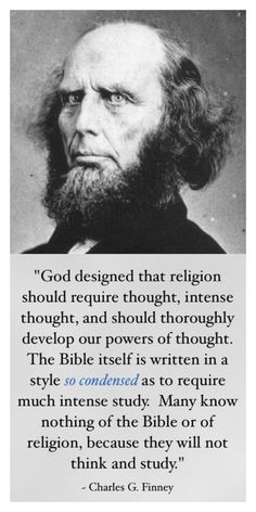 """""""God designed that religion should require thought, intense thought, and should thoroughly develop our powers of thought. The Bible itself is written in a style so condensed as to require much intense study. Many know nothing of the Bible or of religion, because they will not think and study."""" ~ Charles G. Finney"""