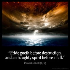 Proverbs 16:18 Pride goeth before destruction and an haughty spirit before a fall. Proverbs 16:18 (KJV) #Bible #KJV #KingJamesBible #quotes #spirit from King James Version Bible (KJV Bible) http://ift.tt/2a4RQTt Filed under: Bible Verse Pic Tagged: Bible Bible Verse Bible Verse Image Bible Verse Pic Bible Verse Picture Daily Bible Verse Image King James Bible King James Version KJV KJV Bible KJV Bible Verse Pic Picture Proverbs 16:18 Verse