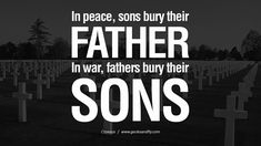 in times of peace, sons bury their fathers, but in times of War, Fathers bury their sons. #war #fathers #sons