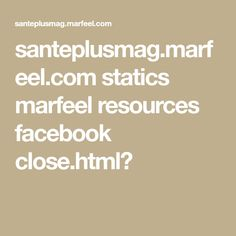 santeplusmag.marfeel.com statics marfeel resources facebook close.html?