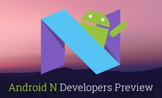 With the #Developer Preview of Android N now available, here are some of the top #AndroidN features that will take the Mobile experience to the next level.