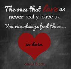 """The ones that love us never really leave us. You can always find them in here."" ~Sirius Black, Harry Potter and The Prisoner of Azkaban"