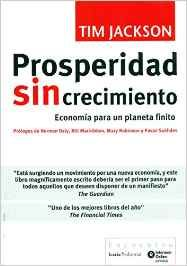 Prosperidad sin crecimiento : economía para un planeta finito / Tim Jackson ; [traducción del texto original en inglés, Ángelo Ponziano]