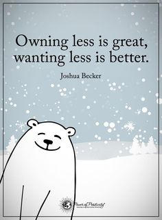 owning less is great; wanting less is better. Minimalism quote!