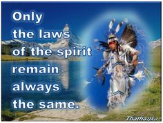 Only  the laws  of the spirit  remain  always  the same.    ~Tȟatȟaŋka