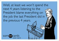 Well, at least we won't spend the next 4 years listening to the President blame everything on the job the last President did in the previous 4 years.