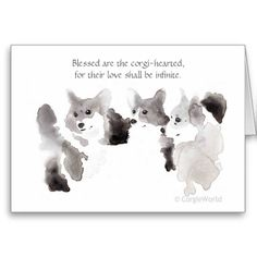 """Lovely ink-wash illustration of three sweet Pembroke Welsh Corgis; inscription in grey calligraphy above reads, """"Blessed are the corgi-hearted, for their love shall be infinite."""" Part of the Corgi Beatitude series, the CorgieWorld smiling corgi in watercolor flies high on the back of the card. Wonderful gift to send or receive. Customizable!"""