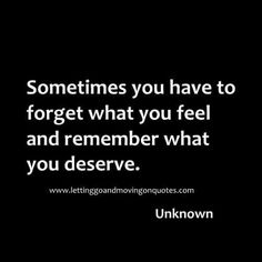 Sometimes you have to forget what you feel and remember what you deserve