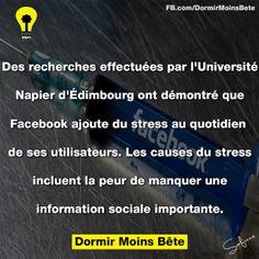 Des recherches effectuees par l'universite de Napier d'Edinmbourg ont demontree que Facebook ajoute du stress au quotidien de ses utilisateurs. Les causes du stress incluent la peur de manquer une information sociale importante.