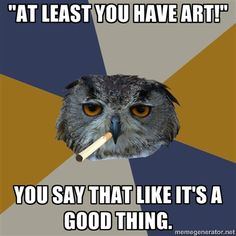 """""""At least you have art!"""" -- You say that like it's a good thing."""