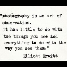 """photography is an art of observation. It has little to do with the things you see and everything to do with the way you see them"" ~ Elliott Erwitt"
