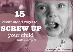 15 guaranteed ways to screw up your children (with examples) #children #parenting #motherhood