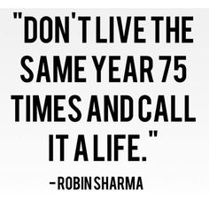 don't live the same year 75 times and call it life