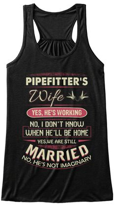 Pipefitter's Wife Yes, He's Working No, I Don't Know When He'll Be Home Yes, We Are Still Married No, He Is Not... Black T-Shirt Front