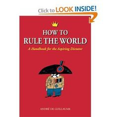 """How to Rule the World: A Handbook for the Aspiring Dictator"", Andre de Guillaume"