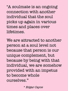 """A soulmate is an ongoing connection with another individual that the soul picks up again in various times and places over lifetimes. We are attracted to another person at a soul level not because that person is our unique complement, but because by being with that individual, we are somehow provided with an impetus to become whole ourselves."" -- Edgar Cayce"