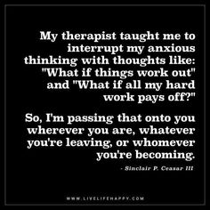 "Life Quote: My therapist taught me to interrupt my anxious thinking with thoughts like: ""What if things work out"" and ""What if all my hard work pays off?"" So, I'm passing that onto you wherever you are, whatever you're leaving, or whomever you're becoming. - Sinclair P. Ceasar III"