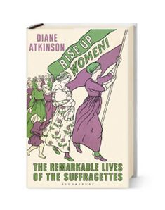The Remarkable Lives of the Suffragettes Diane Atkinson