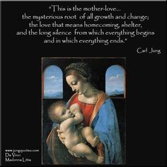 """This is the mother-love which is one of the most moving and unforgettable memories of our lives, the mysterious root of all growth and change; the love that means homecoming, shelter, and the long silence from which everything begins and in which everything ends."" ~Carl Jung, From Archetypes of the Collective Unconscious:"