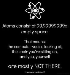 That's why the 0,00000001% that is here is getting so dang tired  doing 100% of all the work... (and maybe to some 'one' or 'thing' out there, If atoms are invisible to the naked eye + we are made of atoms.... it means we are invisible too...)