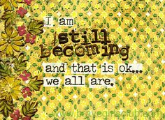 I am still becoming. And that is okay... we all are.  - Sign up for Daily Truths at bravegirlsclub.com