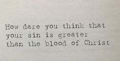 How dare you think that your sin is greater than the blood of Christ! - Paul Washer