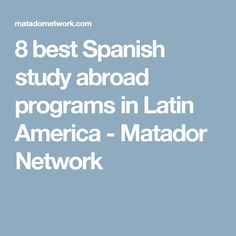 8 best Spanish study abroad programs in Latin America - Matador Network