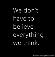 We don't have to believe everything we think.