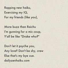 "Rapping new haiku Exercising my IQ For my friends (like you) More buzz than Raichu I'm gunning for a mic coup Y'all be like ""Drake who?"" Don't let it psyche you Any love? Don't be shy crew Else that's my bye cue.  #dailyhaiku #zen #haiku #poetry #rap #triptych #haikurap #what"