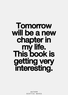 Tomorrow is a new chapter in my life. This book is getting very interesting.