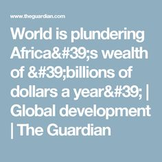 World is plundering Africa's wealth of 'billions of dollars a year' | Global development | The Guardian