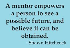"""""""A mentor empowers a person to see a possible future, and believe it can be obtained."""" - Shawn Hitchcock"""