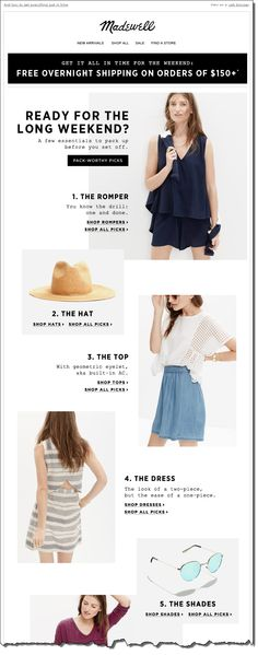 "Madewell sent this timely email a week before Memorial Day with the subject line ""What to wear for the long weekend."" They used an editorial approach to highlight their products and used a fun, easy to read visual layout. The timing of the upcoming holiday weekend plus the fact they offered free overnight shipping made this email extremely relevant and appealing"