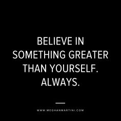 BELIEVE IN SOMETHING GREATER THAN YOURSELF. ALWAYS.