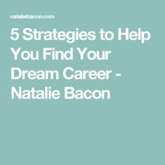 5 Strategies to Help You Find Your Dream Career - Natalie Bacon