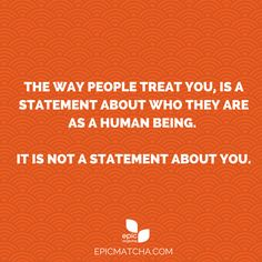 treating people as human beings The way people treat you, is a statement about who they are as a human being it is not a statement about you.