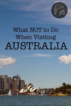 Making a trip to the Land Down Under and worried about how it will go? Here's what not to do when visiting Australia (as told by a born and bred Aussie).