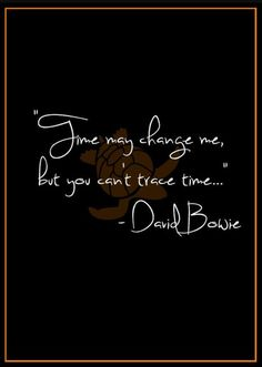 "Time may change me, but you can't trace time. from the song ""Changes"" by David Bowie David Bowie Lyrics, David Bowie Quotes, David Bowie Tattoo, David Bowie Ziggy, David Bowie Labyrinth Quotes, David Bowie Changes, Time Quotes, Song Quotes, Frases"