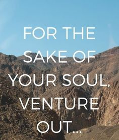 For the sake of your soul, venture out.