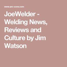 JoeWelder - Welding News, Reviews and Culture by Jim Watson