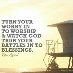 Turn your worry in to worship & watch God turn your battles in to blessings.